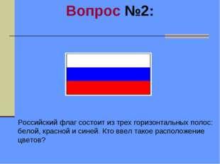 Вопрос №2: Российский флаг состоит из трех горизонтальных полос: белой, красн
