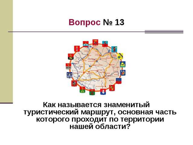 Вопрос № 13 Как называется знаменитый туристический маршрут, основная часть к...
