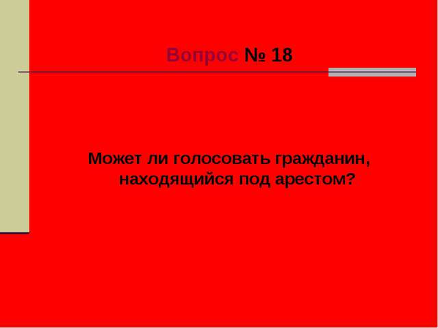 Вопрос № 18 Может ли голосовать гражданин, находящийся под арестом?
