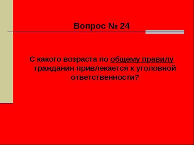 Вопрос № 24 С какого возраста по общему правилу гражданин привлекается к уго...