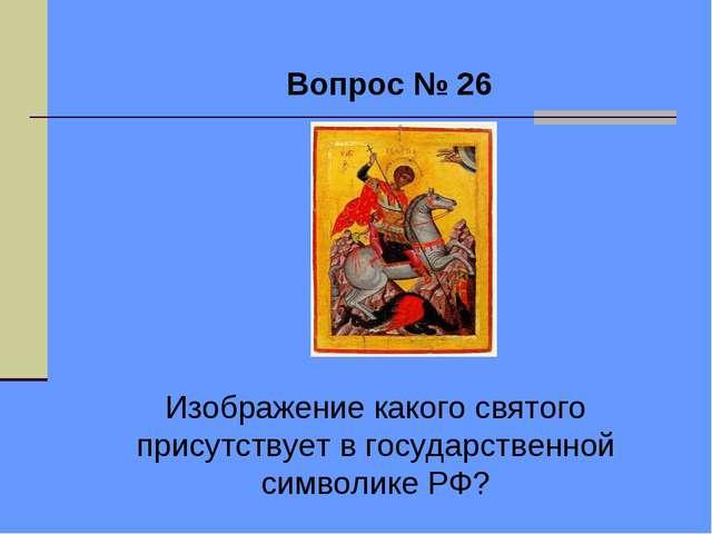 Вопрос № 26 Изображение какого святого присутствует в государственной символ...
