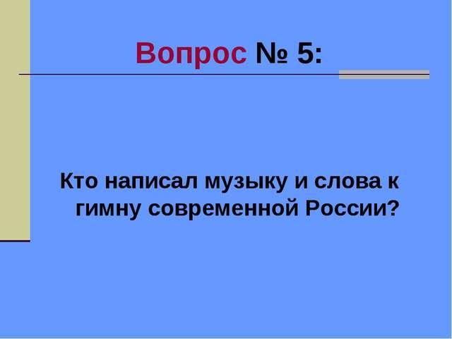 Вопрос № 5: Кто написал музыку и слова к гимну современной России?