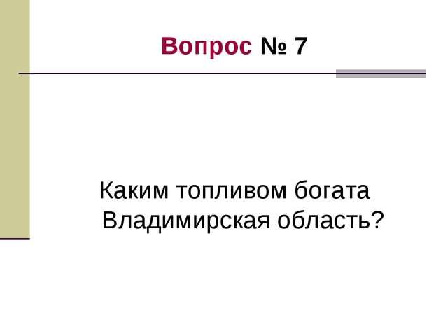 Вопрос № 7 Каким топливом богата Владимирская область?