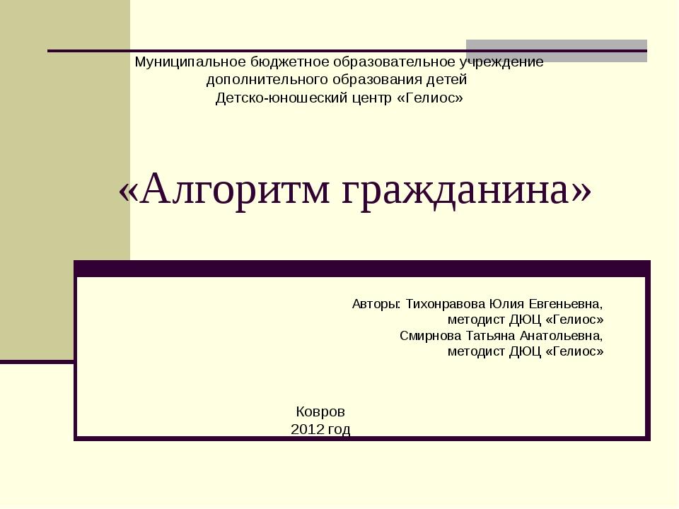 «Алгоритм гражданина» Авторы: Тихонравова Юлия Евгеньевна, методист ДЮЦ «Гели...