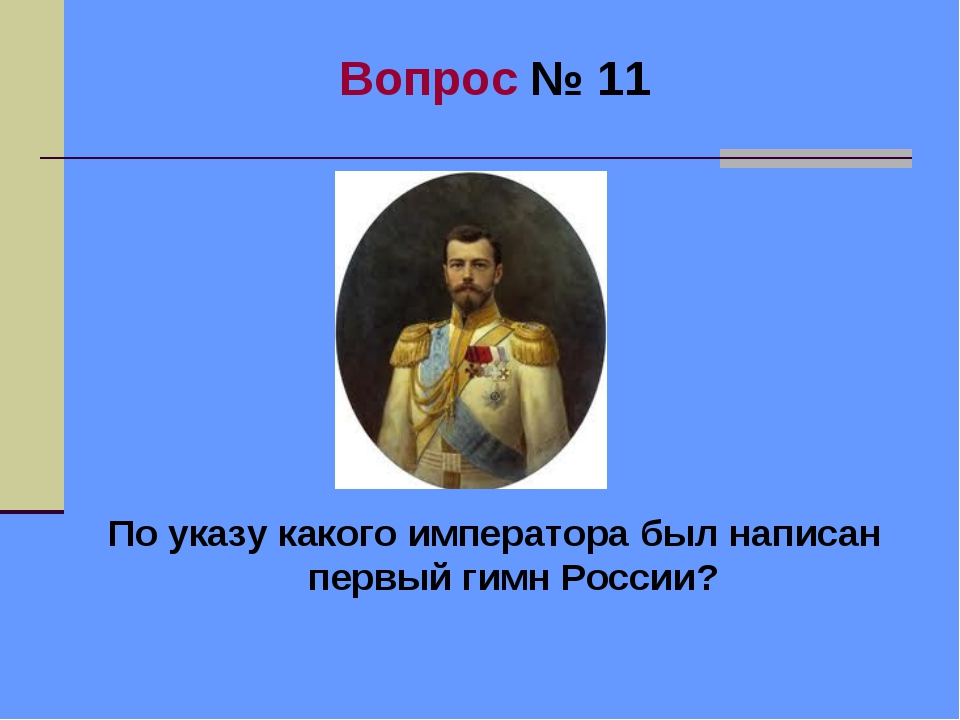 Вопрос № 11 По указу какого императора был написан первый гимн России?