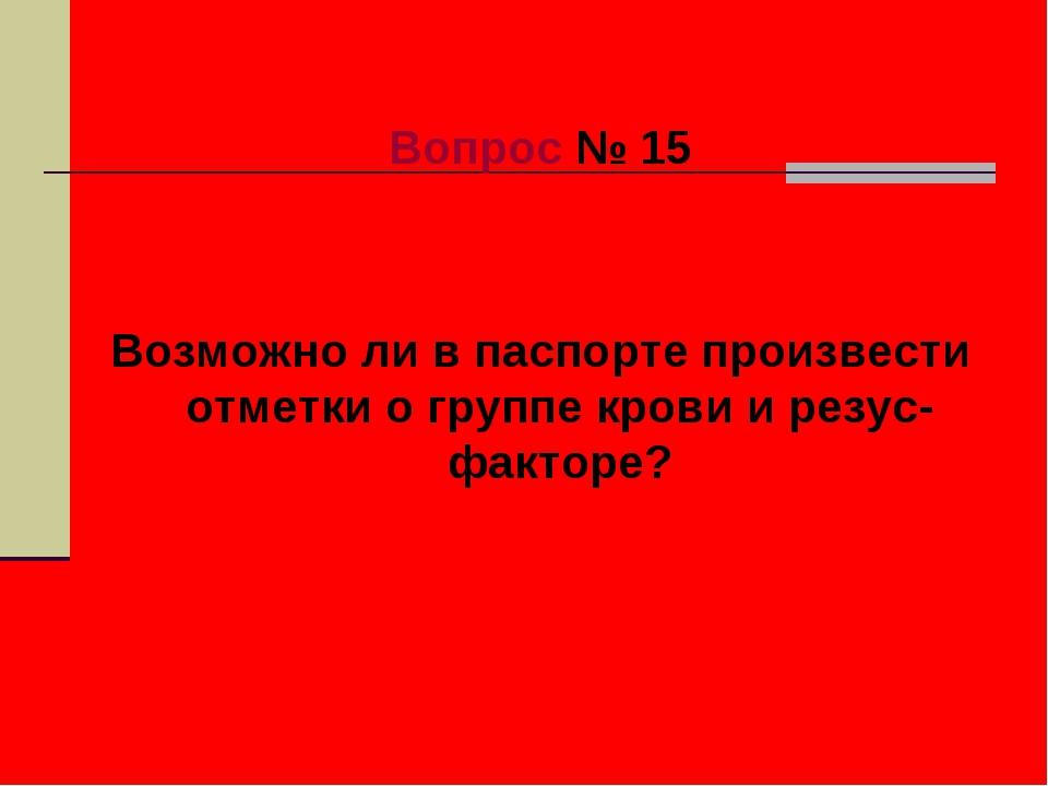 Вопрос № 15 Возможно ли в паспорте произвести отметки о группе крови и резус-...
