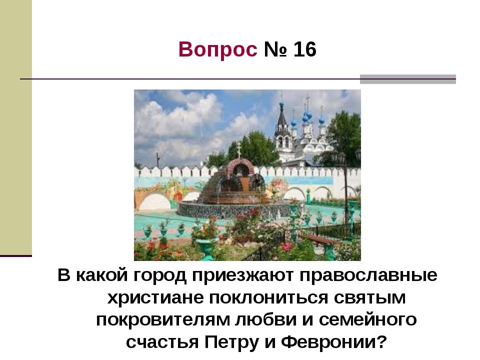 Вопрос № 16 В какой город приезжают православные христиане поклониться святым...