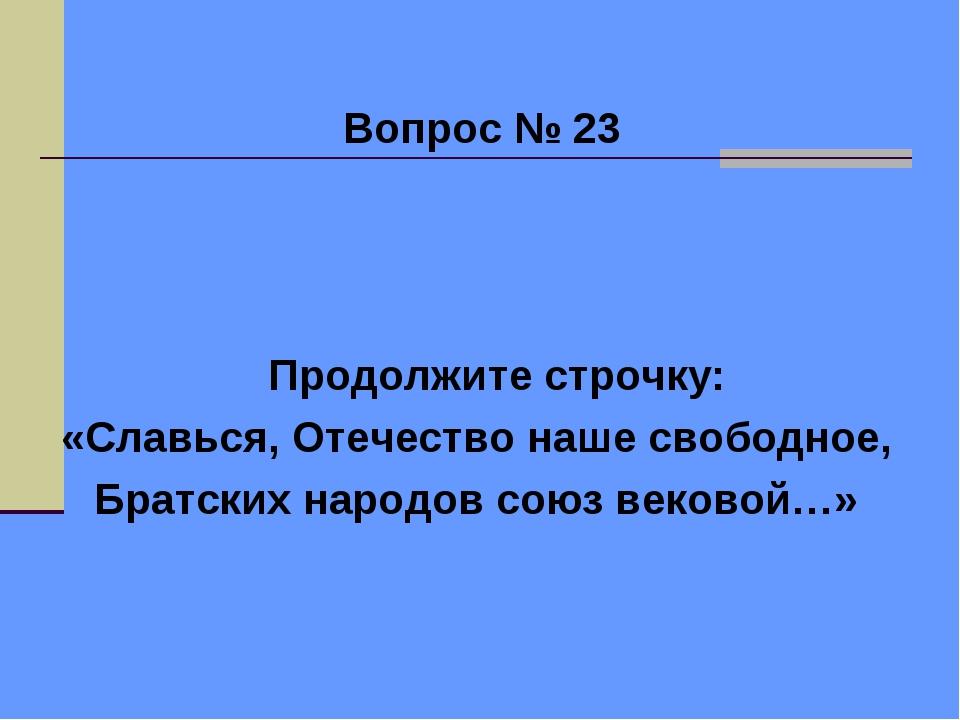 Вопрос № 23 Продолжите строчку: «Славься, Отечество наше свободное, Братских...