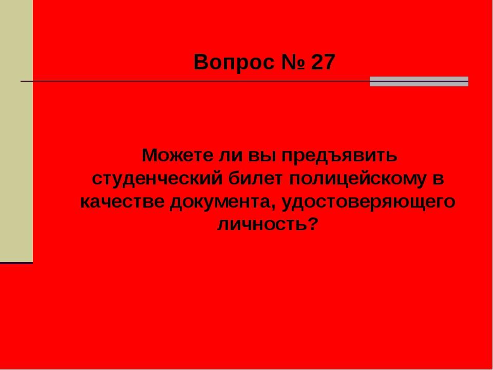 Вопрос № 27 Можете ли вы предъявить студенческий билет полицейскому в качест...