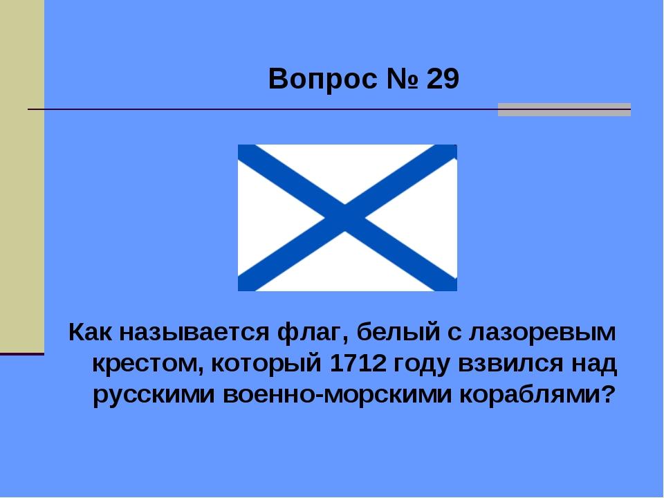 Вопрос № 29 Как называется флаг, белый с лазоревым крестом, который 1712 год...