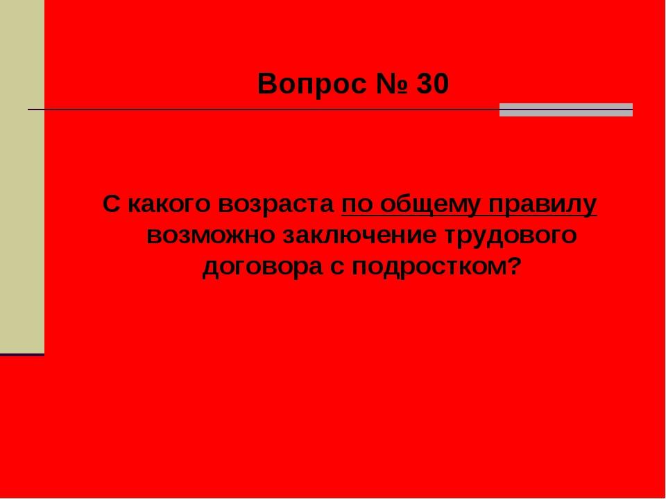Вопрос № 30 С какого возраста по общему правилу возможно заключение трудовог...