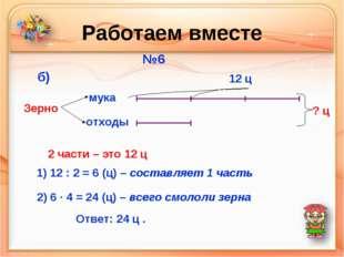 Работаем вместе №6 мука отходы Зерно б) 12 ц ? ц 2 части – это 12 ц 1) 12 : 2