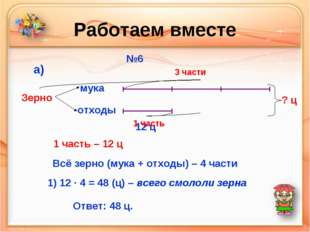 Работаем вместе №6 мука отходы Зерно а) 12 ц 3 части 1 часть ? ц 1 часть – 12