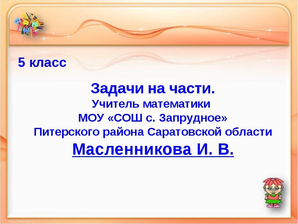 5 класс Задачи на части. Учитель математики МОУ «СОШ с. Запрудное» Питерского...