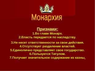 Признаки: 1.Во главе Монарх. 2.Власть передается по наследству. 3.Не несет от