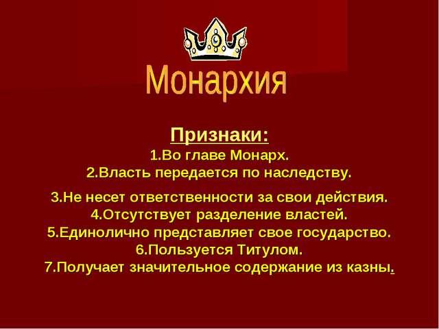 Признаки: 1.Во главе Монарх. 2.Власть передается по наследству. 3.Не несет от...