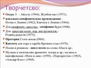 Творчетсво: Оперы 3 - Айсулу (1964), Жумбак-кыз (1971); вокально-симфонически