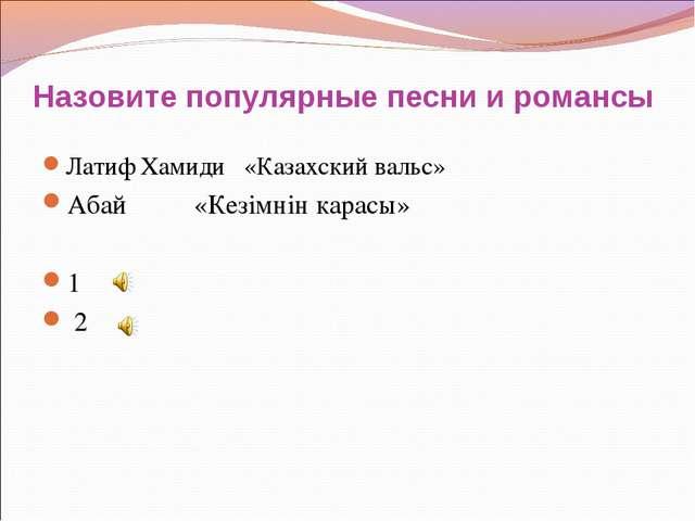 Назовите популярные песни и романсы Латиф Хамиди «Казахский вальс» Абай «Кезi...