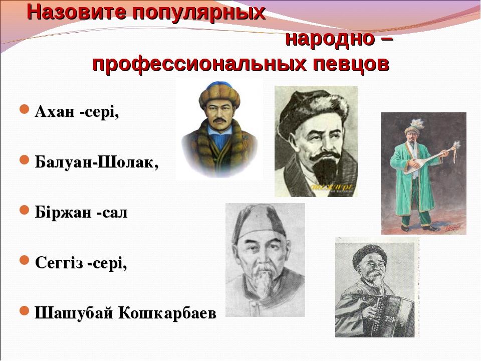 Назовите популярных народно – профессиональных певцов Ахан -сері, Балуан-Шола...