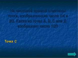 На числовой прямой отмечены точки, изображающие числа 1\4 и 2\3. Какая из точ
