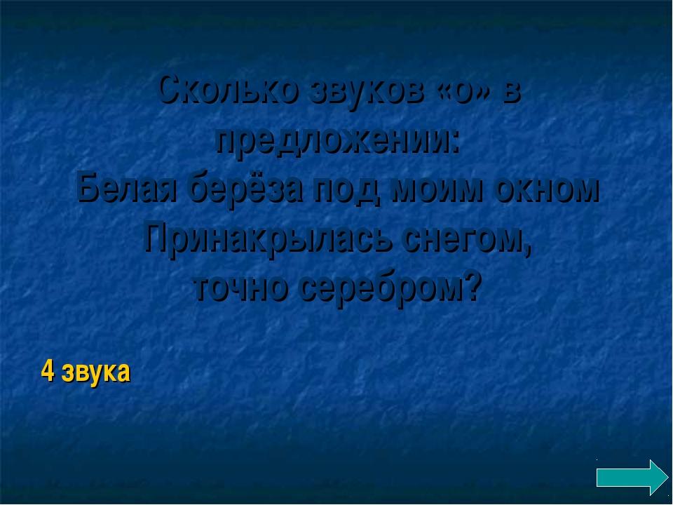 Сколько звуков «о» в предложении: Белая берёза под моим окном Принакрылась сн...