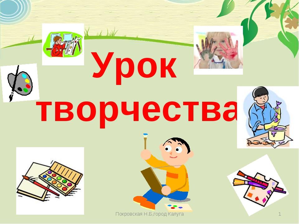 Урок творчества * Покровская Н.Б,город Калуга Покровская Н.Б,город Калуга