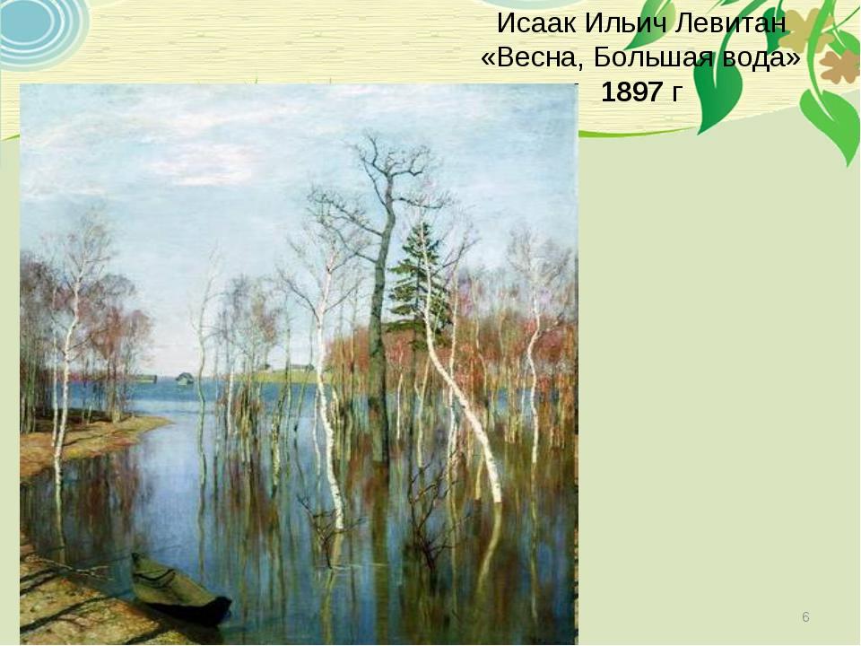 Исаак Ильич Левитан «Весна, Большая вода» 1897 г *