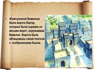 Жемчужиной Вавилона были ворота Иштар, которые были одними из восьми ворот, о