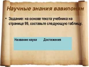 Научные знания вавилонян Задание: на основе текста учебника на странице 99, с