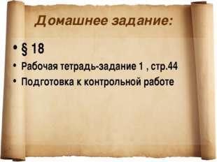 Домашнее задание: § 18 Рабочая тетрадь-задание 1 , стр.44 Подготовка к контро