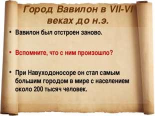 Город Вавилон в VII-VI веках до н.э. Вавилон был отстроен заново. Вспомните,