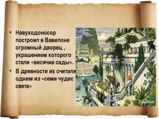 Навуходоносор построил в Вавилоне огромный дворец , украшением которого стали
