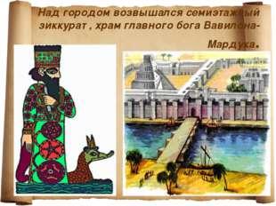 Над городом возвышался семиэтажный зиккурат , храм главного бога Вавилона-Ма