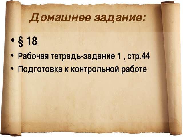 Домашнее задание: § 18 Рабочая тетрадь-задание 1 , стр.44 Подготовка к контро...
