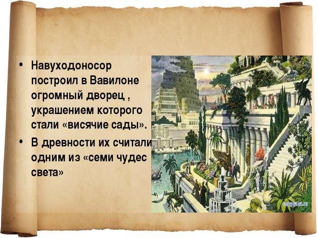 Навуходоносор построил в Вавилоне огромный дворец , украшением которого стали...