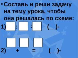Составь и реши задачу на тему урока, чтобы она решалась по схеме: : = (__)-__