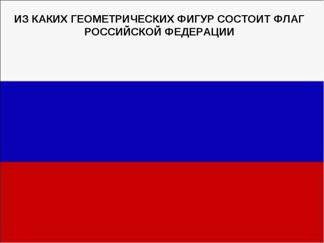 ИЗ КАКИХ ГЕОМЕТРИЧЕСКИХ ФИГУР СОСТОИТ ФЛАГ РОССИЙСКОЙ ФЕДЕРАЦИИ