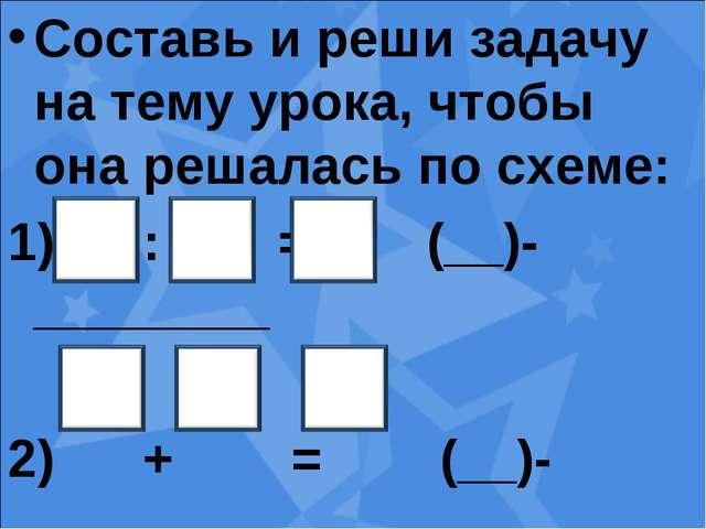 Составь и реши задачу на тему урока, чтобы она решалась по схеме: : = (__)-__...