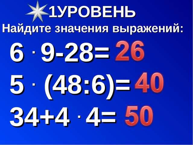 УРОВЕНЬ Найдите значения выражений: 6 . 9-28= 5 . (48:6)= 34+4 . 4=