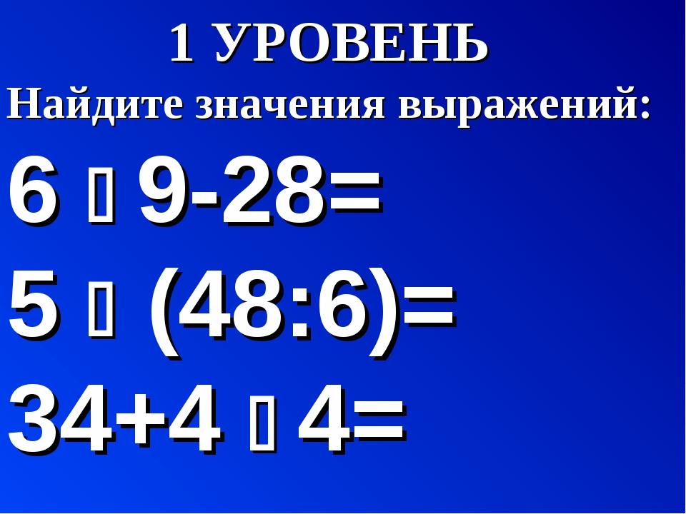 УРОВЕНЬ Найдите значения выражений: 6  9-28= 5  (48:6)= 34+4  4=