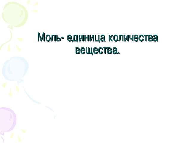 Моль- единица количества вещества.