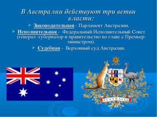 В Австралии действуют три ветви власти: Законодательная - Парламент Австралии