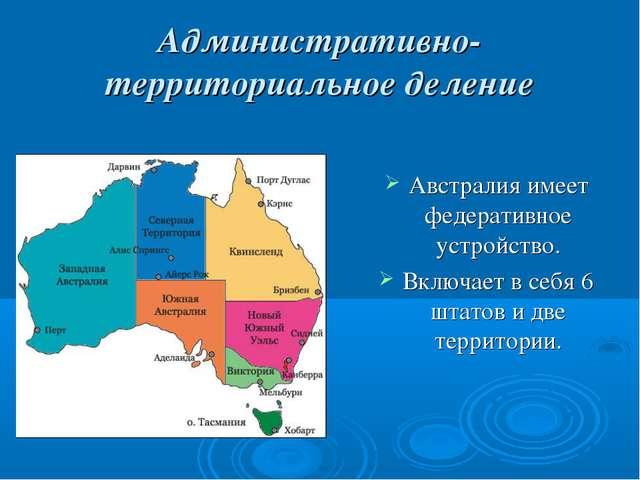 Административно-территориальное деление Австралия имеет федеративное устройст...