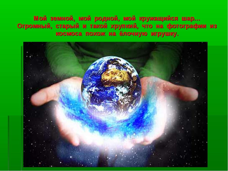 Мой земной, мой родной, мой кружащийся шар… Огромный, старый и такой хрупкий,...
