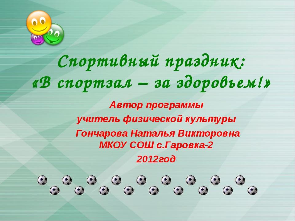 Спортивный праздник: «В спортзал – за здоровьем!» Автор программы учитель физ...