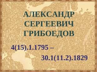 АЛЕКСАНДР СЕРГЕЕВИЧ ГРИБОЕДОВ 4(15).1.1795 – 30.1(11.2).1829