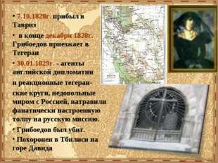 7.10.1828г. прибыл в Тавриз в конце декабря 1828г. Грибоедов приезжает в Тег