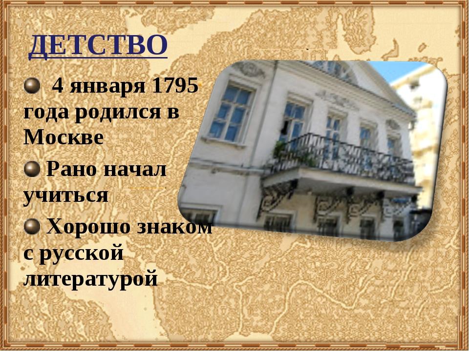 ДЕТСТВО 4 января 1795 года родился в Москве Рано начал учиться Хорошо знаком...