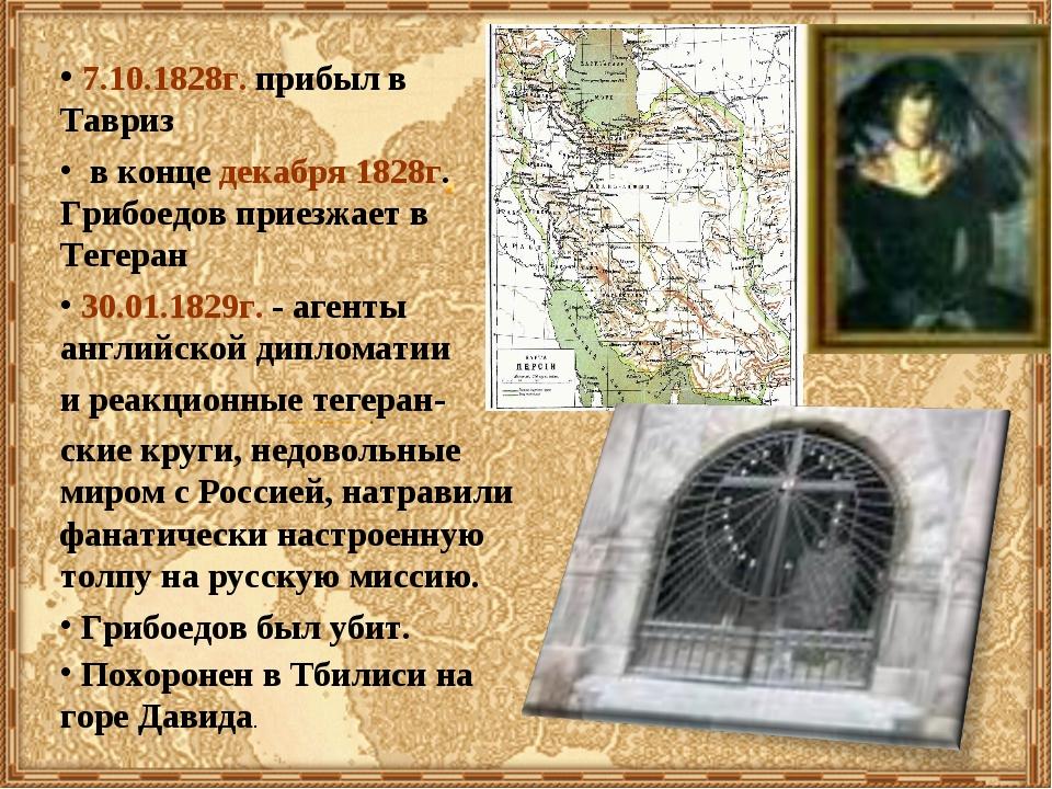 7.10.1828г. прибыл в Тавриз в конце декабря 1828г. Грибоедов приезжает в Тег...