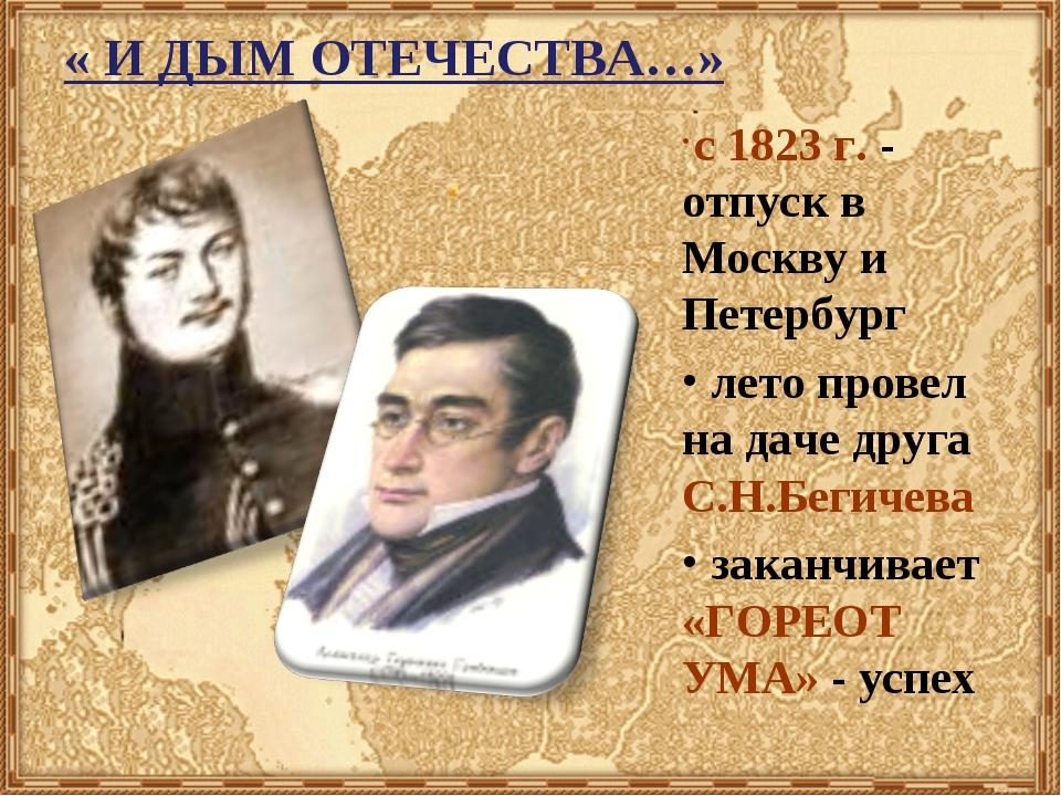 « И ДЫМ ОТЕЧЕСТВА…» с 1823 г. - отпуск в Москву и Петербург лето провел на да...